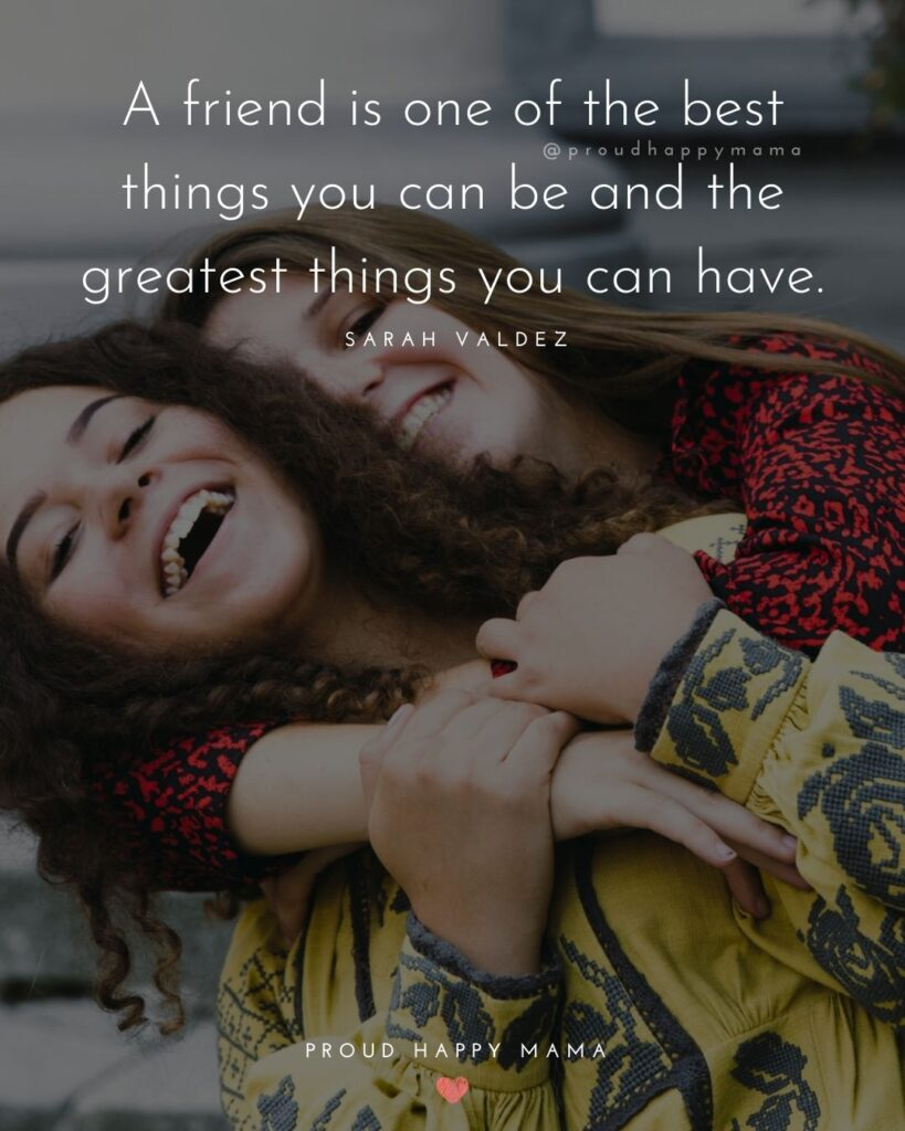 Friendship Quotes - A friend is one of the best things you can be and the greatest things you can have.' – Sarah Valdez