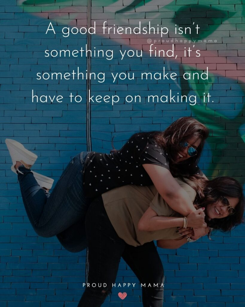 Friendship Quotes - A good friendship isn't something you find, it's something you make and have to keep on making it.'