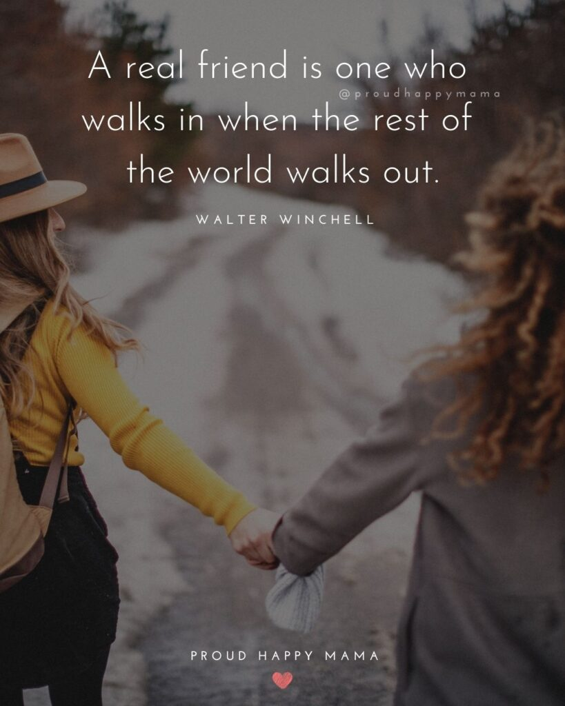 Friendship Quotes - A real friend is one who walks in when the rest of the world walks out.' – Walter Winchell