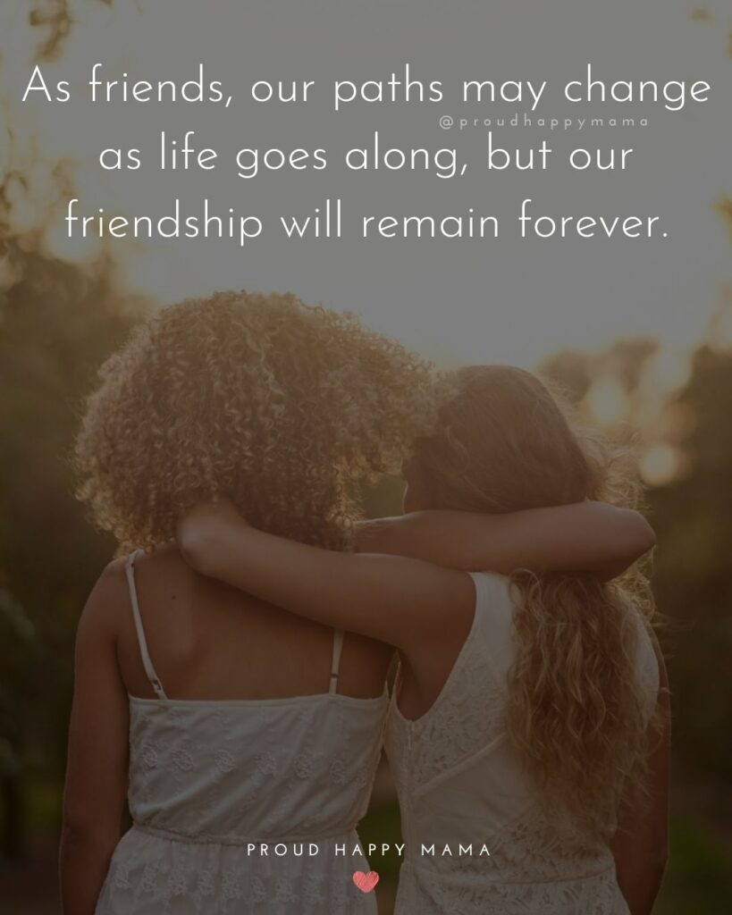 Friendship Quotes - As friends, our paths may change as life goes along, but our friendship will remain forever.
