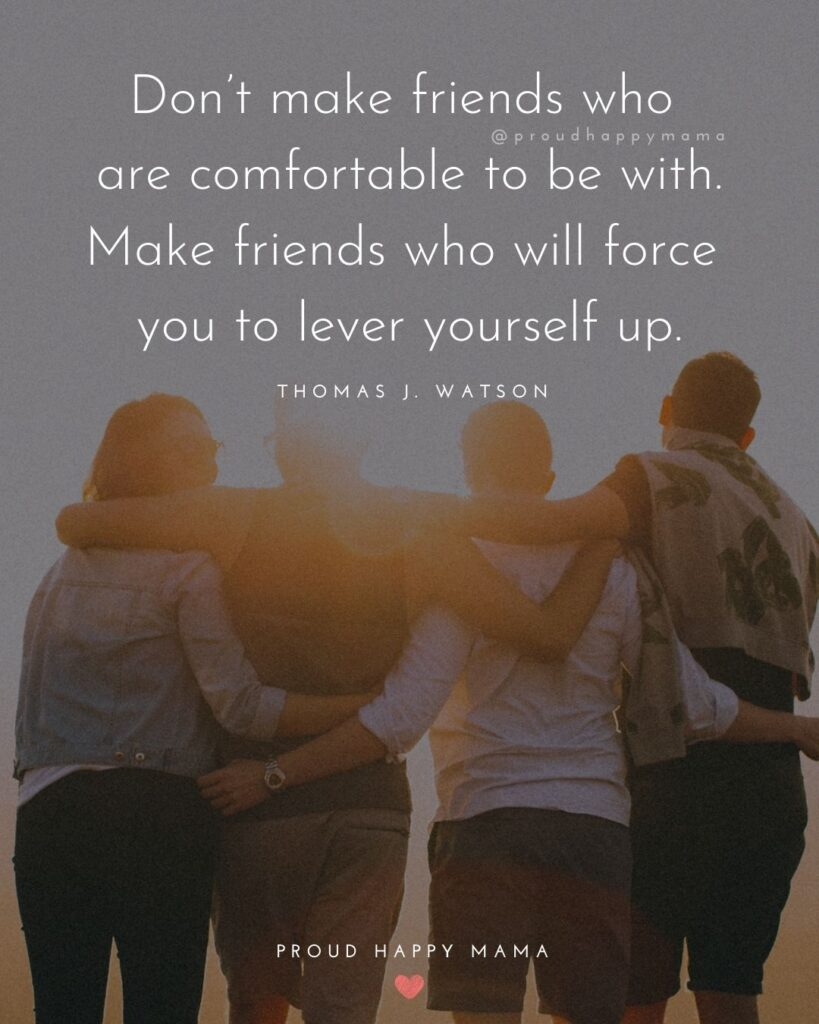 Friendship Quotes - Don't make friends who are comfortable to be with. Make friends who will force you to lever yourself up.' –