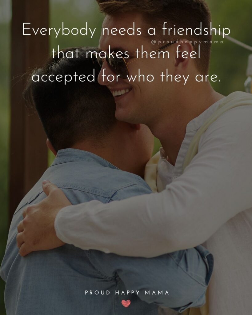 Friendship Quotes - Everybody needs a friendship that makes them feel accepted for who they are.'