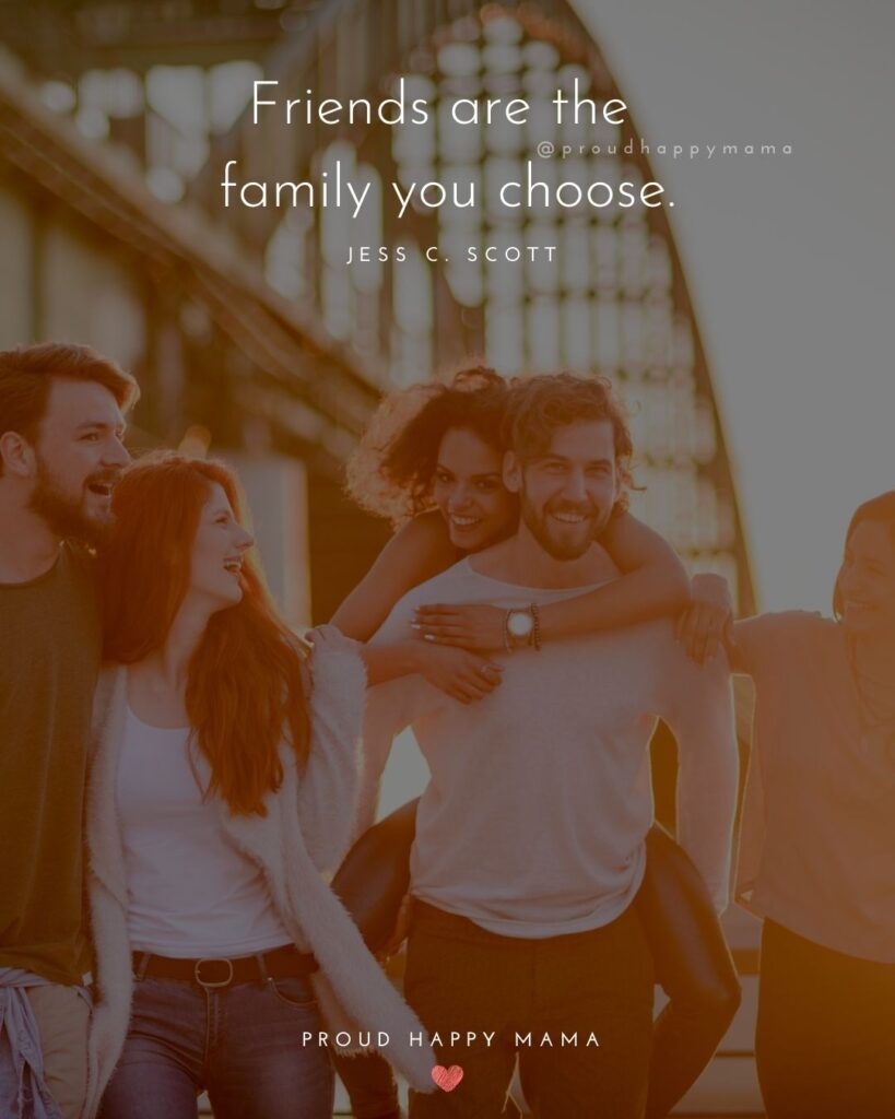 Friendship Quotes - Friends are the family you choose.' – Jess C. Scott