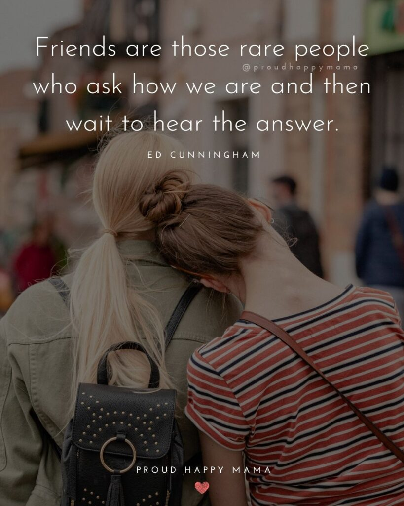 Friendship Quotes - Friends are those rare people who ask how we are and then wait to hear the answer.' – Ed Cunningham