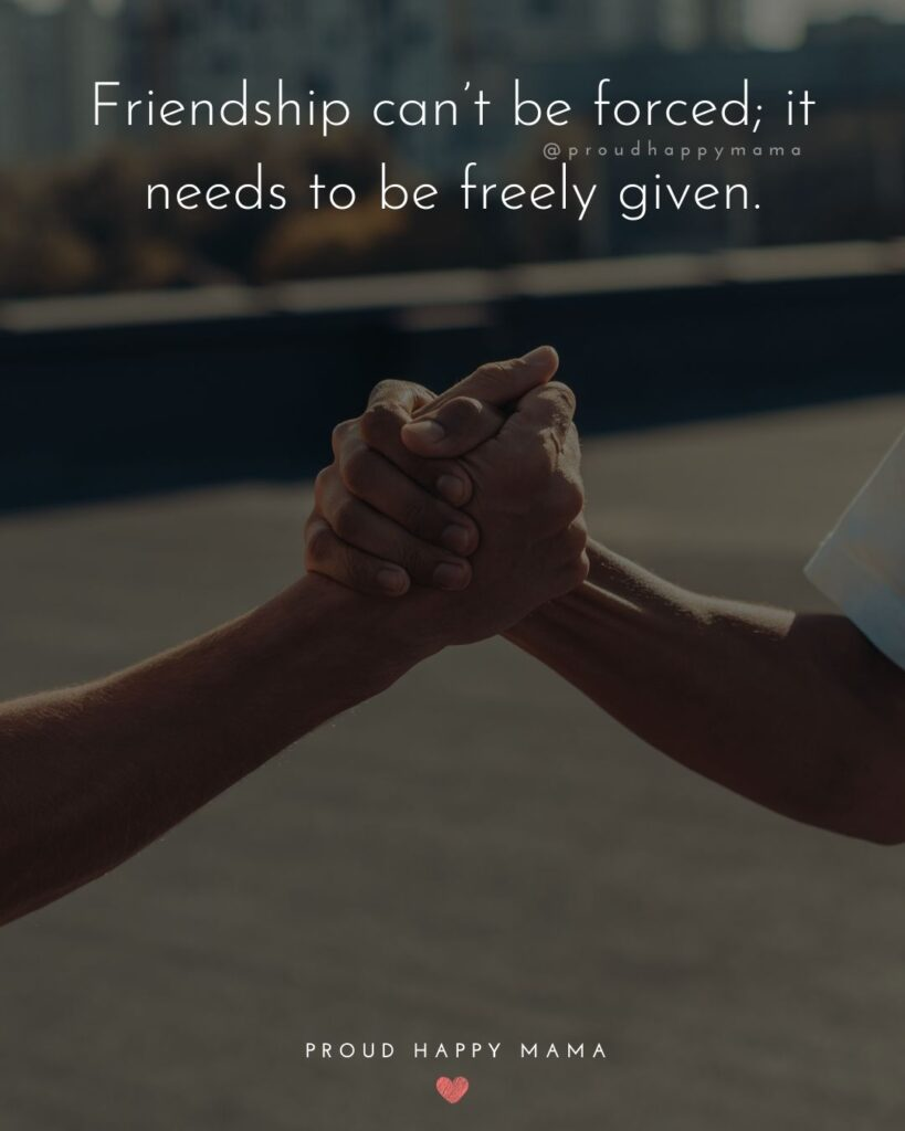 Friendship Quotes - Friendship can't be forced; it needs to be freely given.'