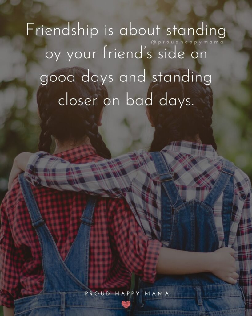 Friendship Quotes - Friendship is about standing by your friend's side on good days and standing closer on bad days.'