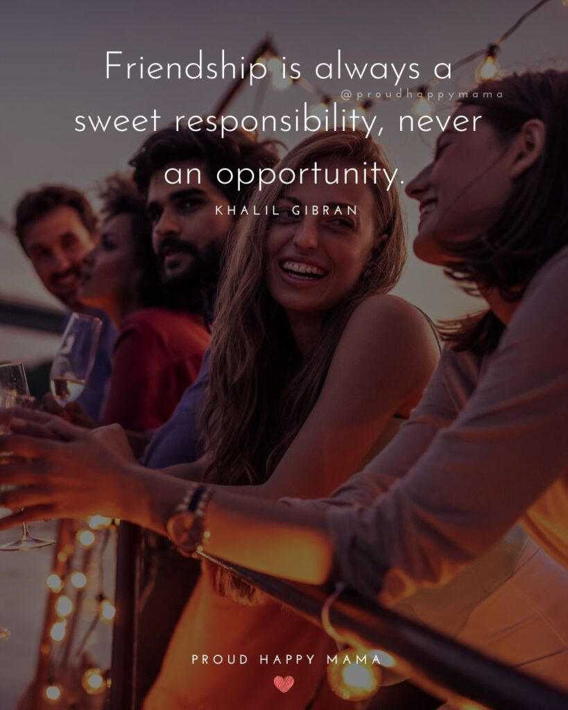 Friendship Quotes - Friendship is always a sweet responsibility, never an opportunity.' – Khalil Gibran