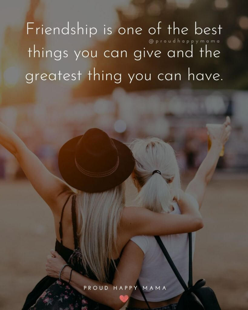 Friendship Quotes - Friendship is one of the best things you can give and the greatest thing you can have.'