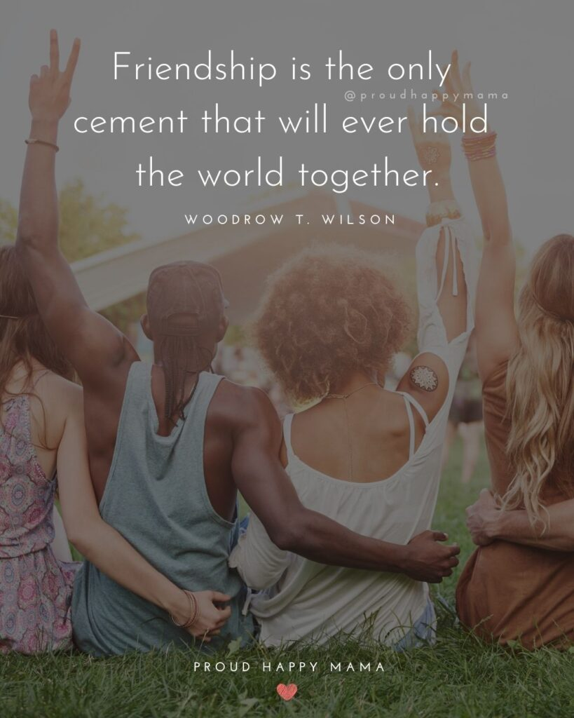 Friendship Quotes - Friendship is the only cement that will ever hold the world together.' – Woodrow T. Wilson