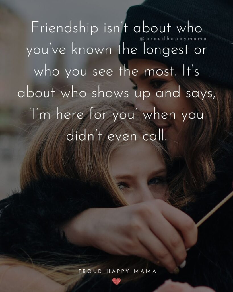 Friendship Quotes - Friendship isn't about who you've known the longest or who you see the most. It's about who shows up and