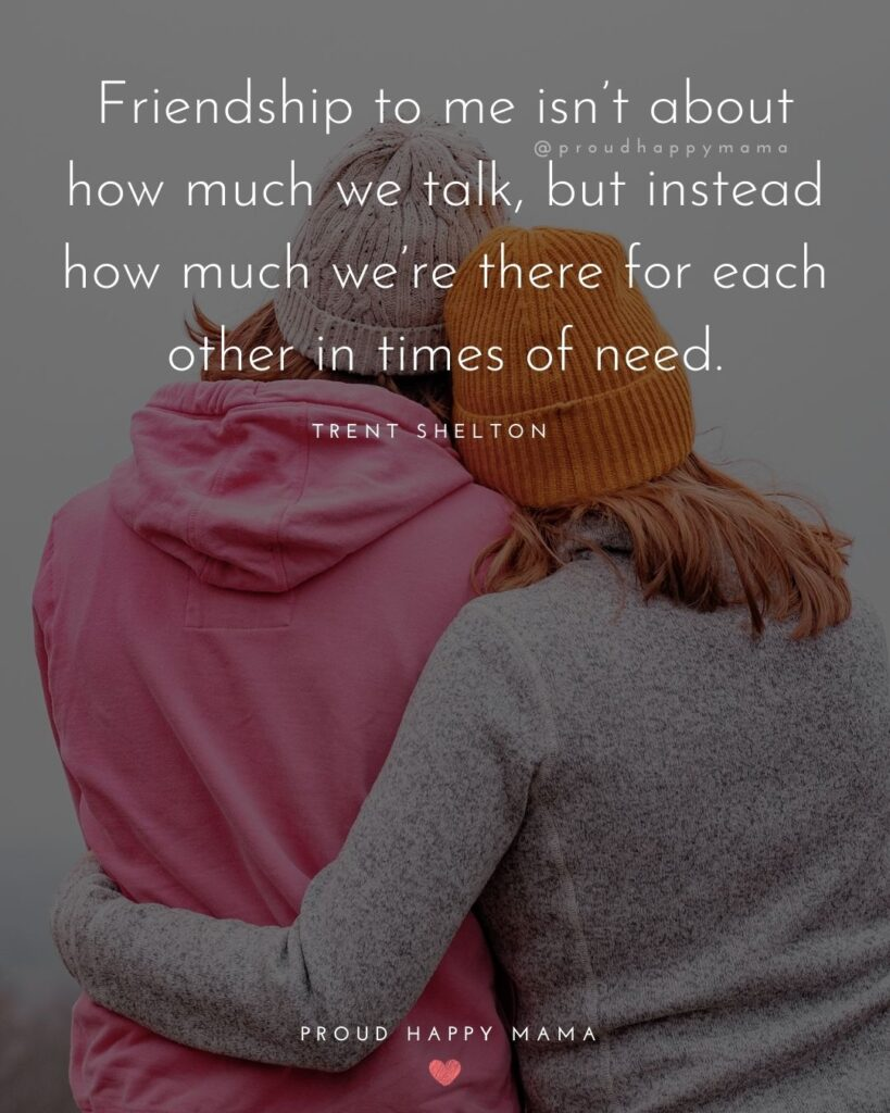 Friendship Quotes - Friendship to me isn't about how much we talk, but instead how much we're there for each other in times of