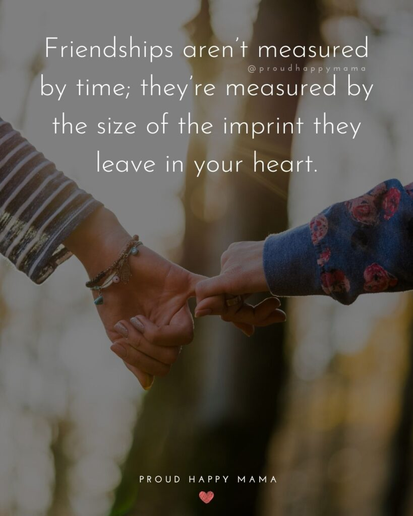 Friendship Quotes - Friendships aren't measured by time; they're measured by the size of the imprint they leave in your heart.'