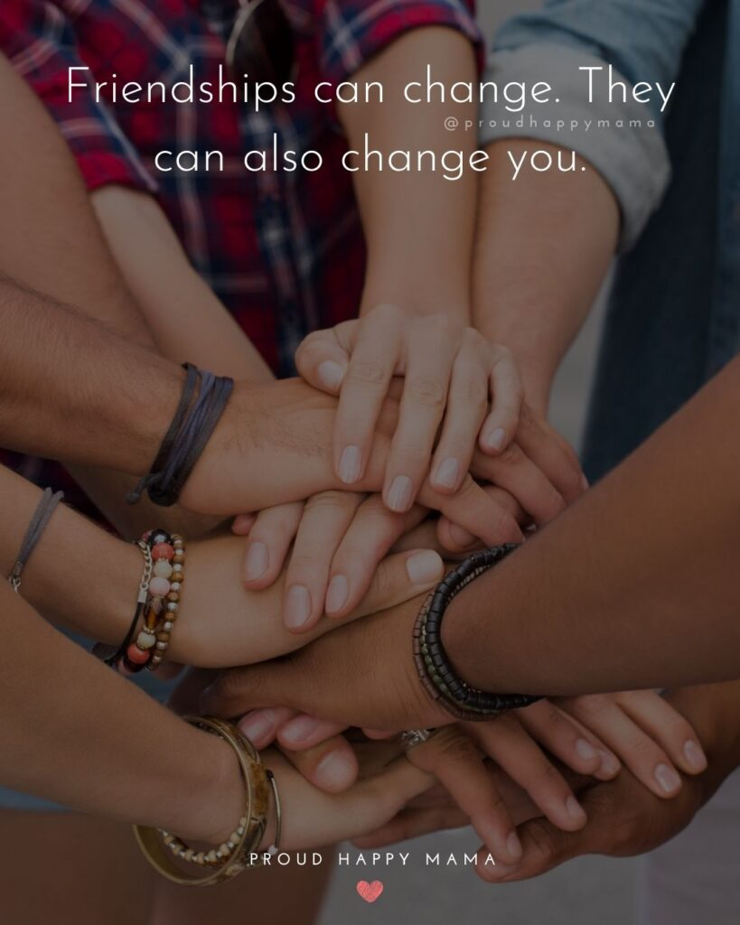 Friendship Quotes - Friendships can change. They can also change you.'