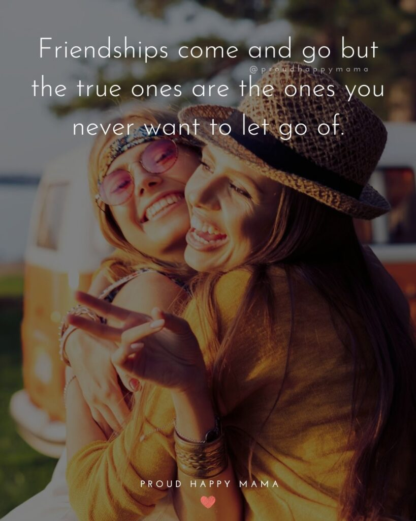 Friendship Quotes - Friendships come and go but the true ones are the ones you never want to let go of.'