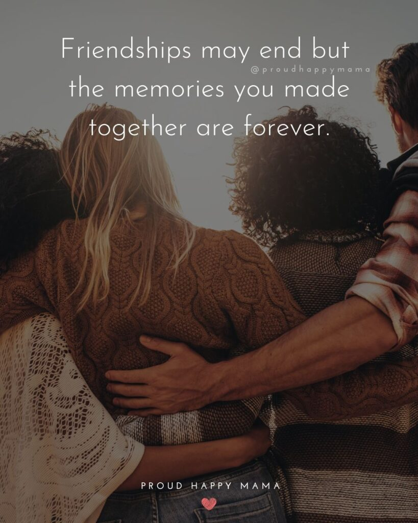 Friendship Quotes - Friendships may end but the memories you made together are forever.'