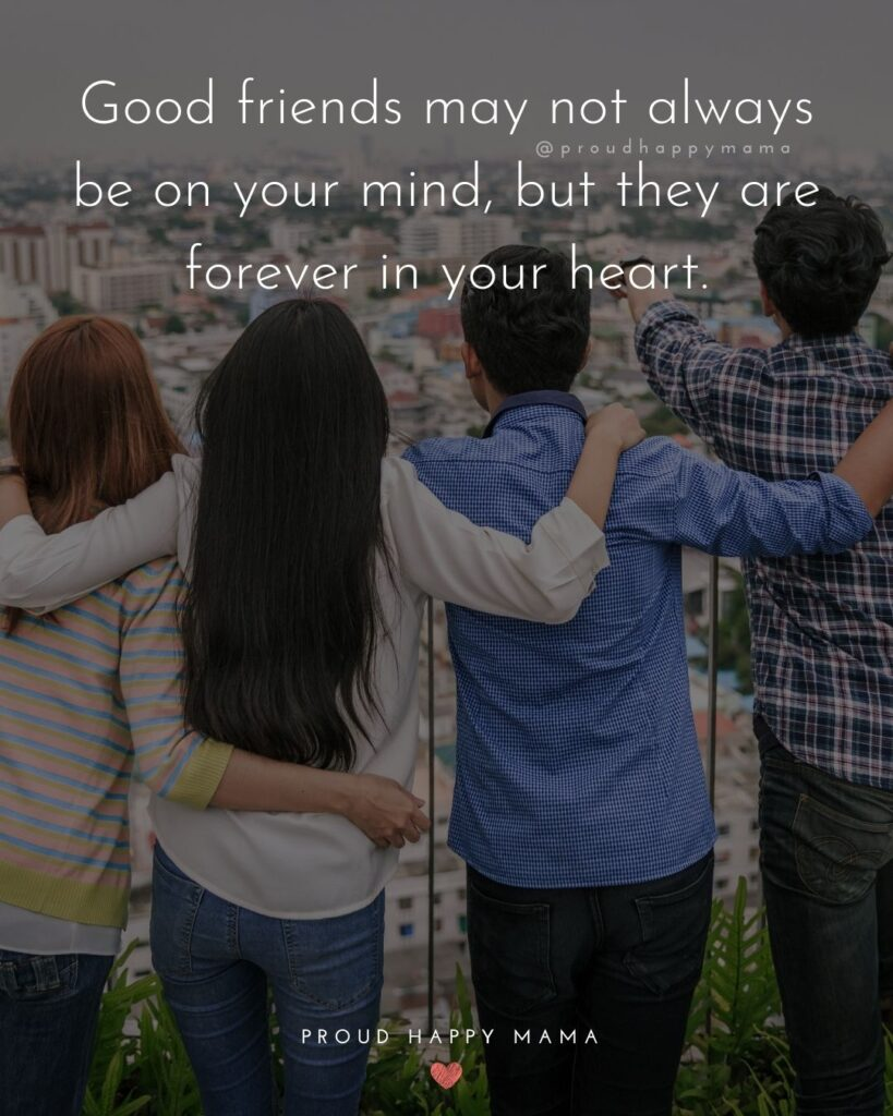 Friendship Quotes - Good friends may not always be on your mind, but they are forever in your heart.'