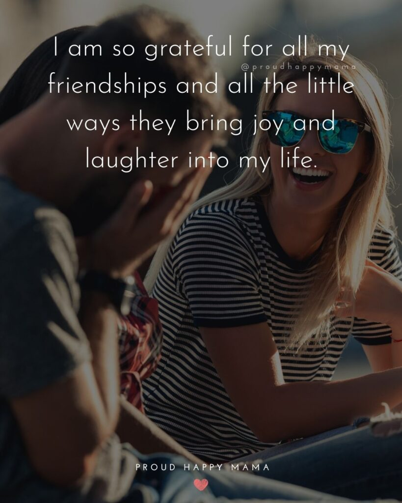 Friendship Quotes - I am so grateful for all my friendships and all the little ways they bring joy and laughter into my life.'