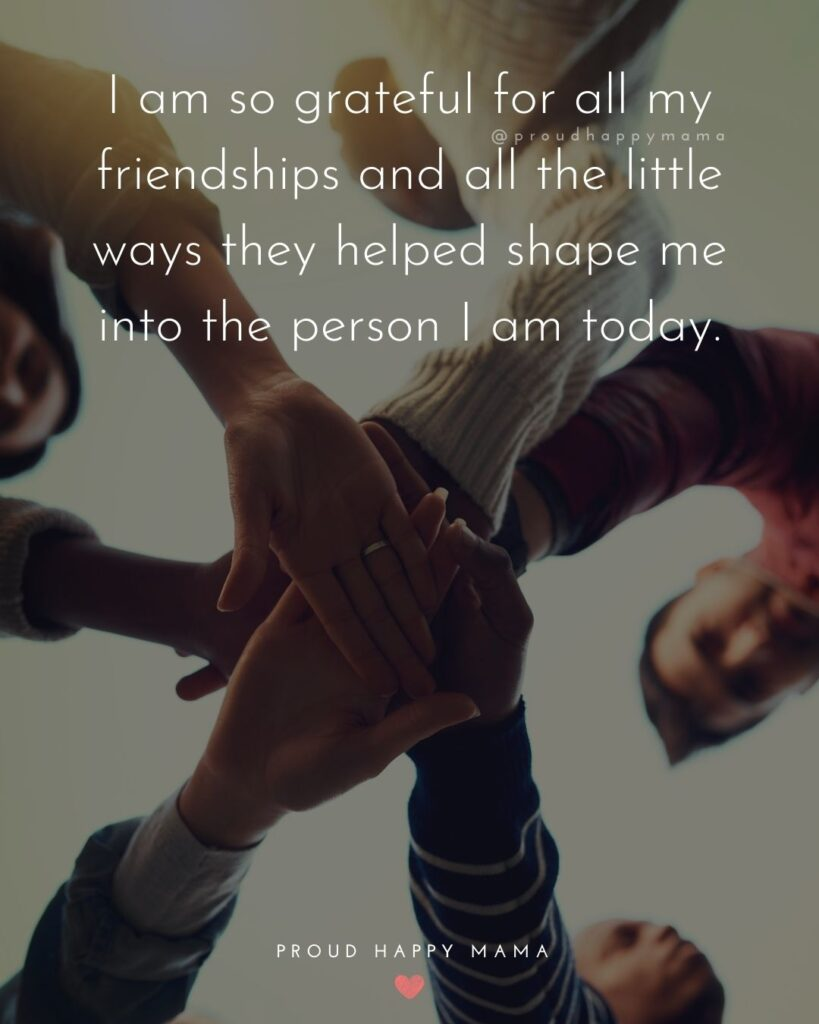 Friendship Quotes - I am so grateful for all my friendships and all the little ways they helped shape me into the person I am today.'