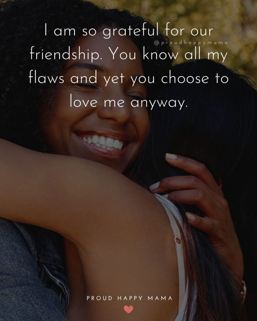 Friendship Quotes - I am so grateful for our friendship. You know all my flaws and yet you choose to love me anyway.'