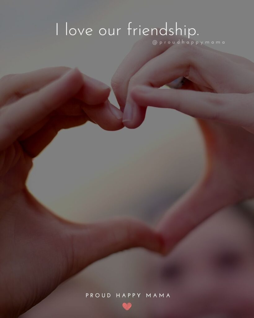 Friendship Quotes - I love our friendship.'