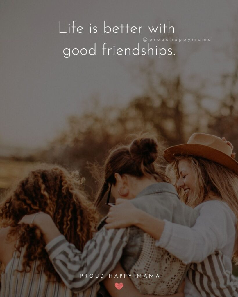 Friendship Quotes - Life is better with good friendships.'