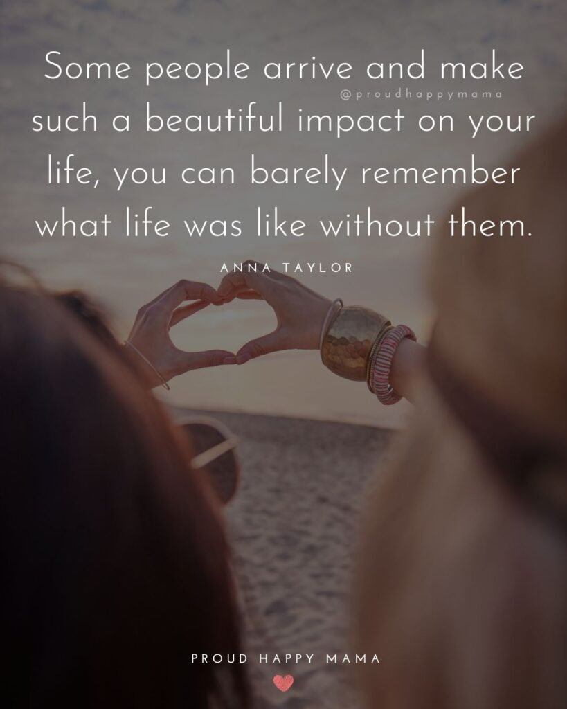 Friendship Quotes - Some people arrive and make such a beautiful impact on your life, you can barely remember what life