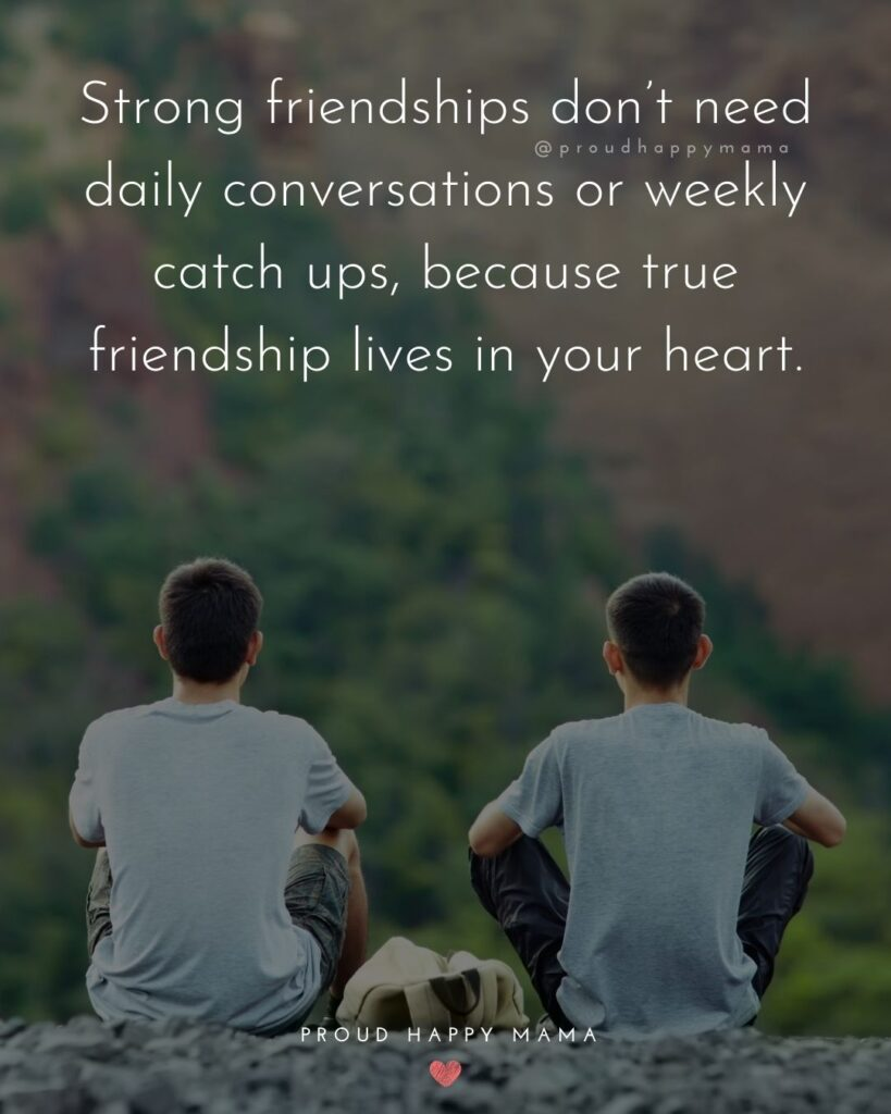Friendship Quotes - Strong friendships don't need daily conversations or weekly catch ups, because true friendship lives