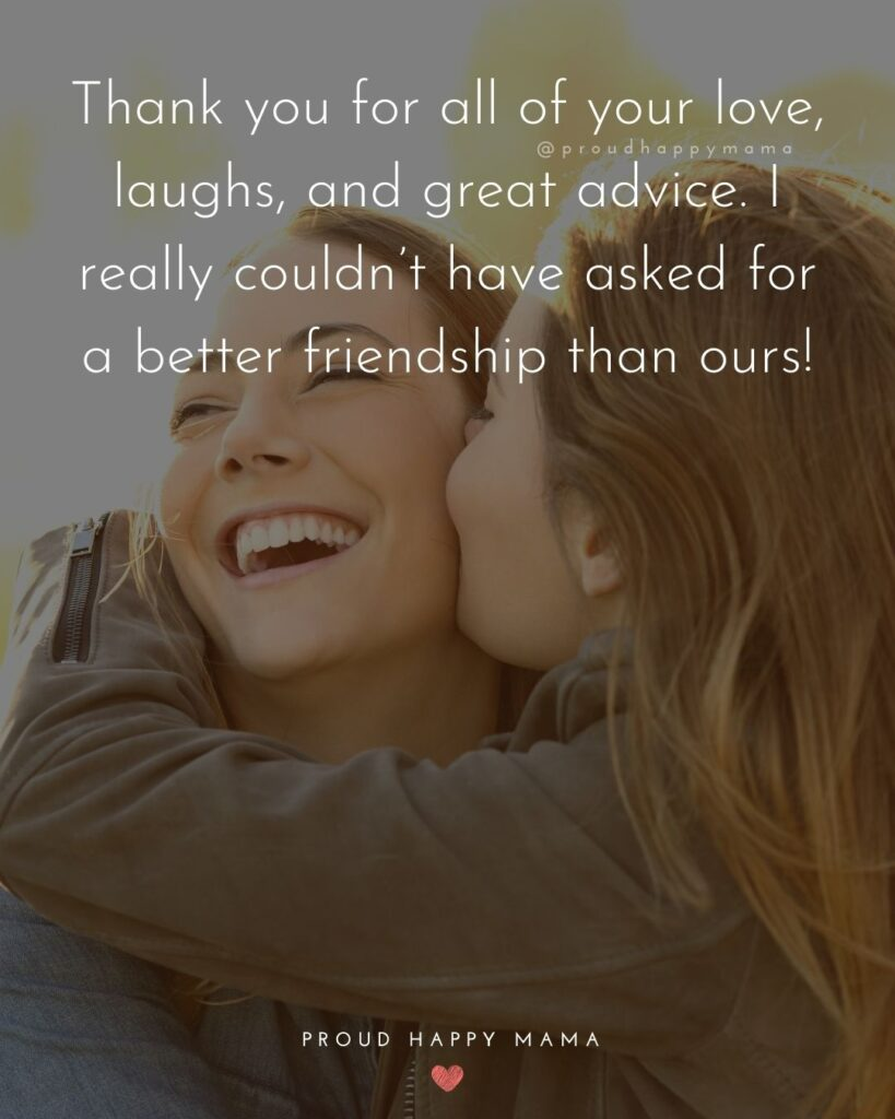 Friendship Quotes - Thank you for all of your love, laughs, and great advice. I really couldn't have asked for a better friendship