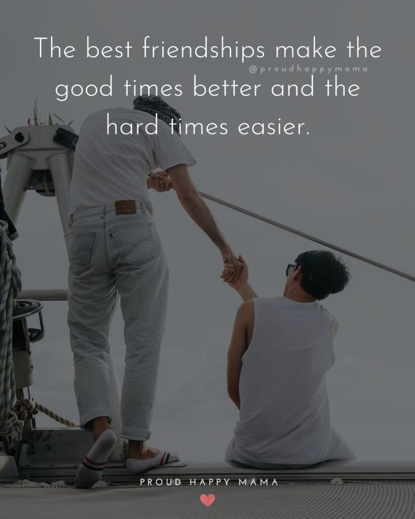 Friendship Quotes - The best friendships make the good times better and the hard times easier.'
