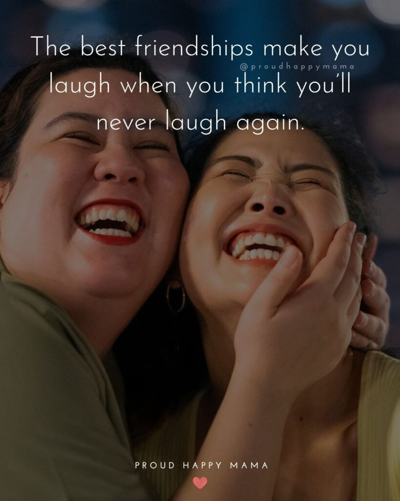 Friendship Quotes - The best friendships make you laugh when you think you'll never laugh again.'