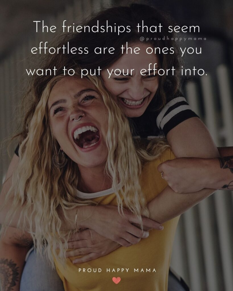 Friendship Quotes - The friendships that seem effortless are the ones you want to put your effort into.'