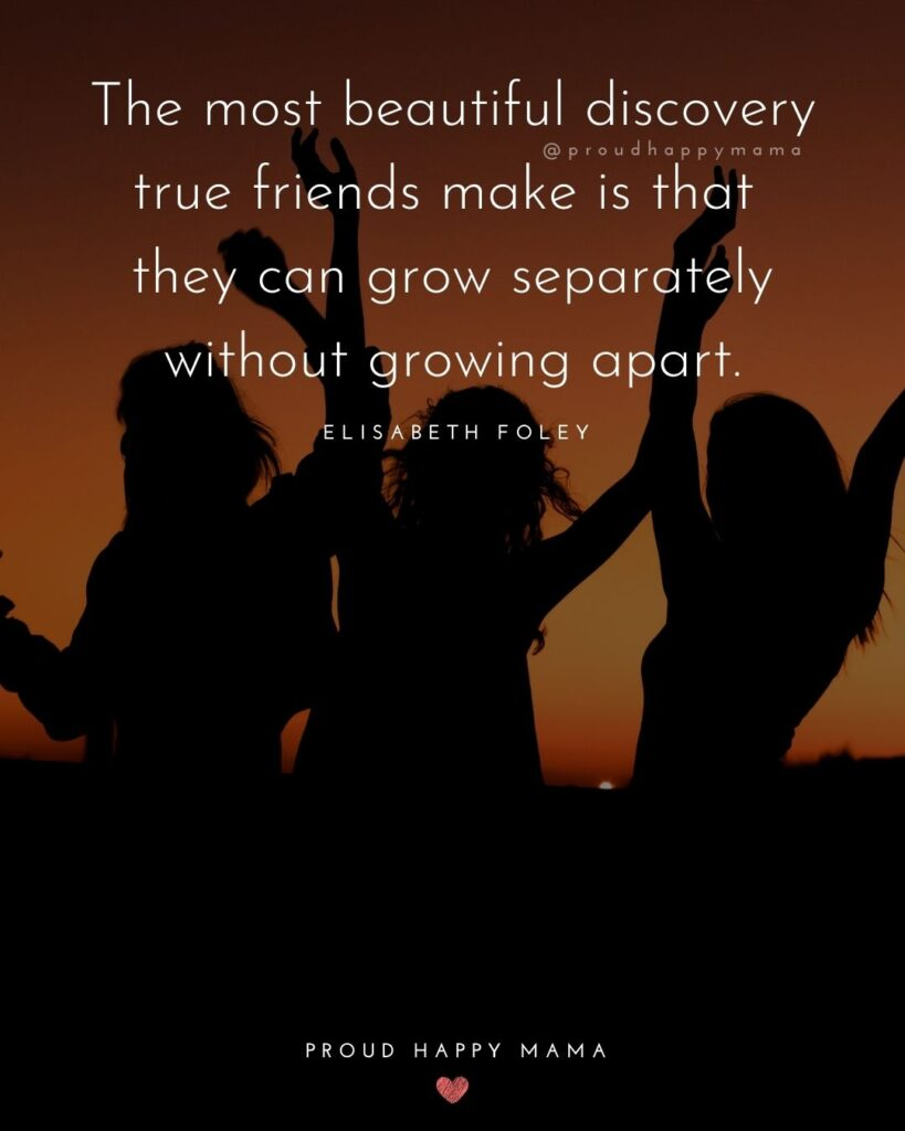 Friendship Quotes - The most beautiful discovery true friends make is that they can grow separately without growing apart.' –