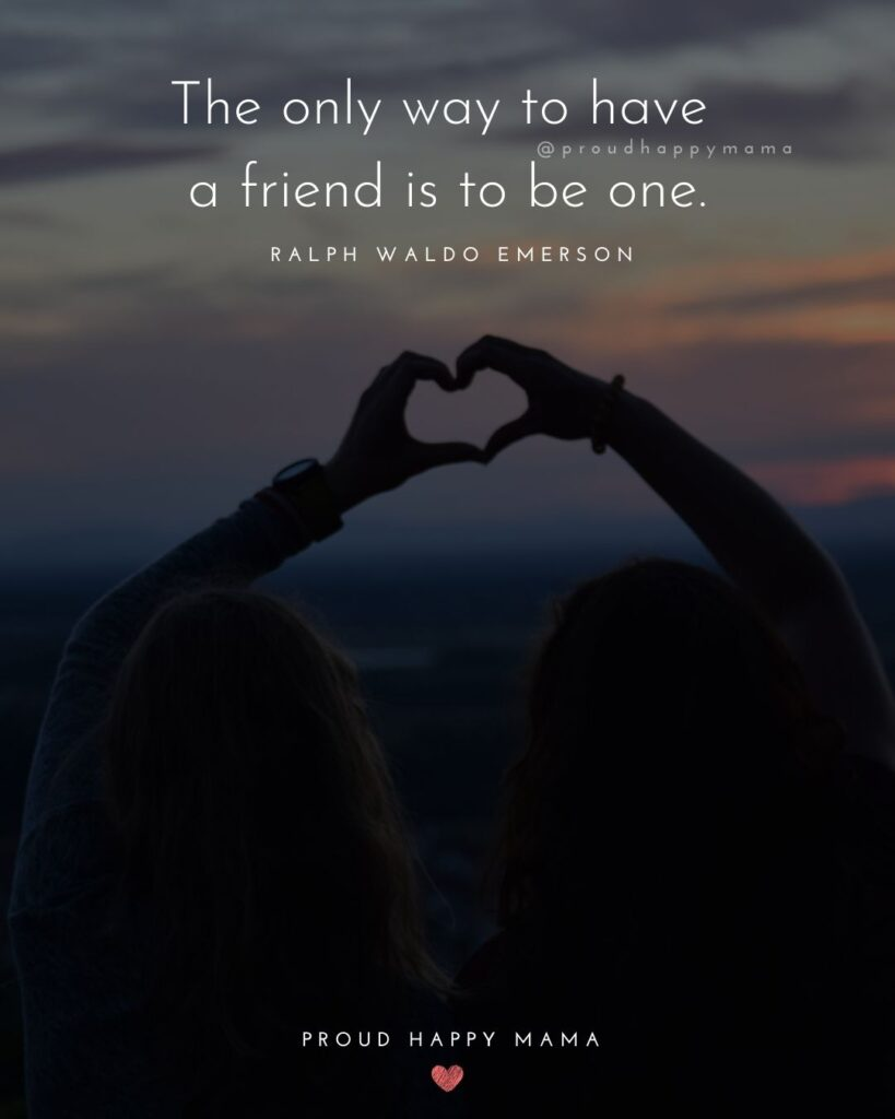 Friendship Quotes - The only way to have a friend is to be one.' – Ralph Waldo Emerson
