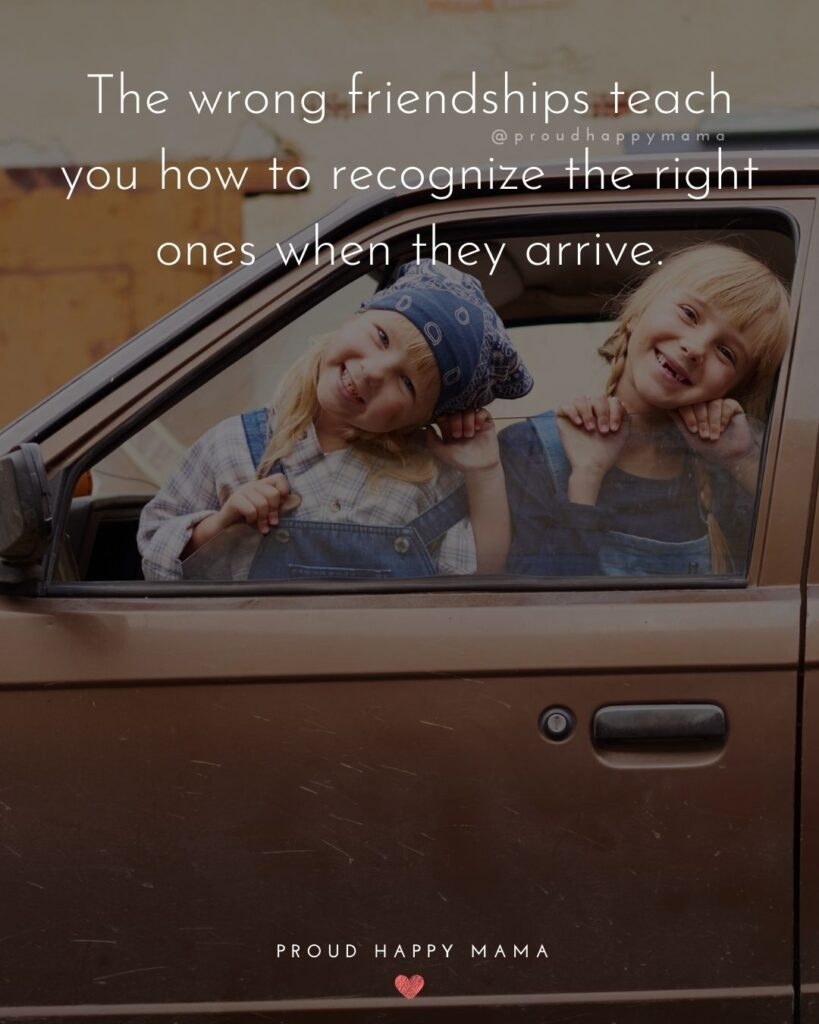 Friendship Quotes - The wrong friendships teach you how to recognize the right ones when they arrive.'