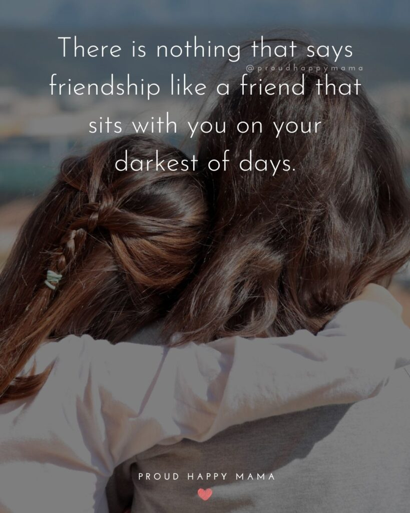 Friendship Quotes - There is nothing that says friendship like a friend that sits with you on your darkest of days.'