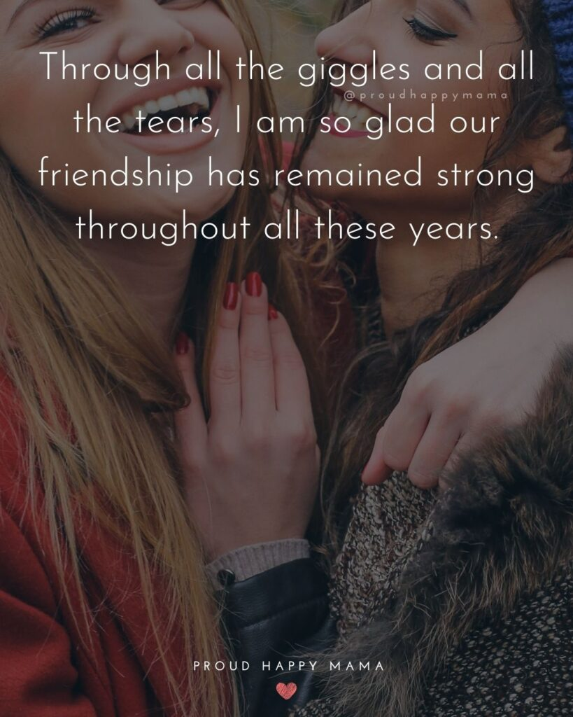 Friendship Quotes - Through all the giggles and all the tears, I am so glad our friendship has remained strong throughout all