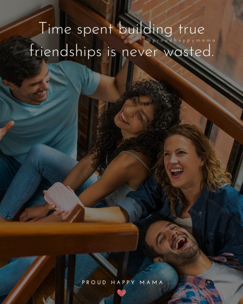 Friendship Quotes - Time spent building true friendships is never wasted.'
