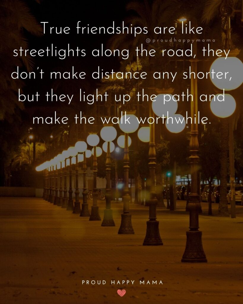 Friendship Quotes - True friendships are like streetlights along the road, they don't make distance any shorter, but they light up