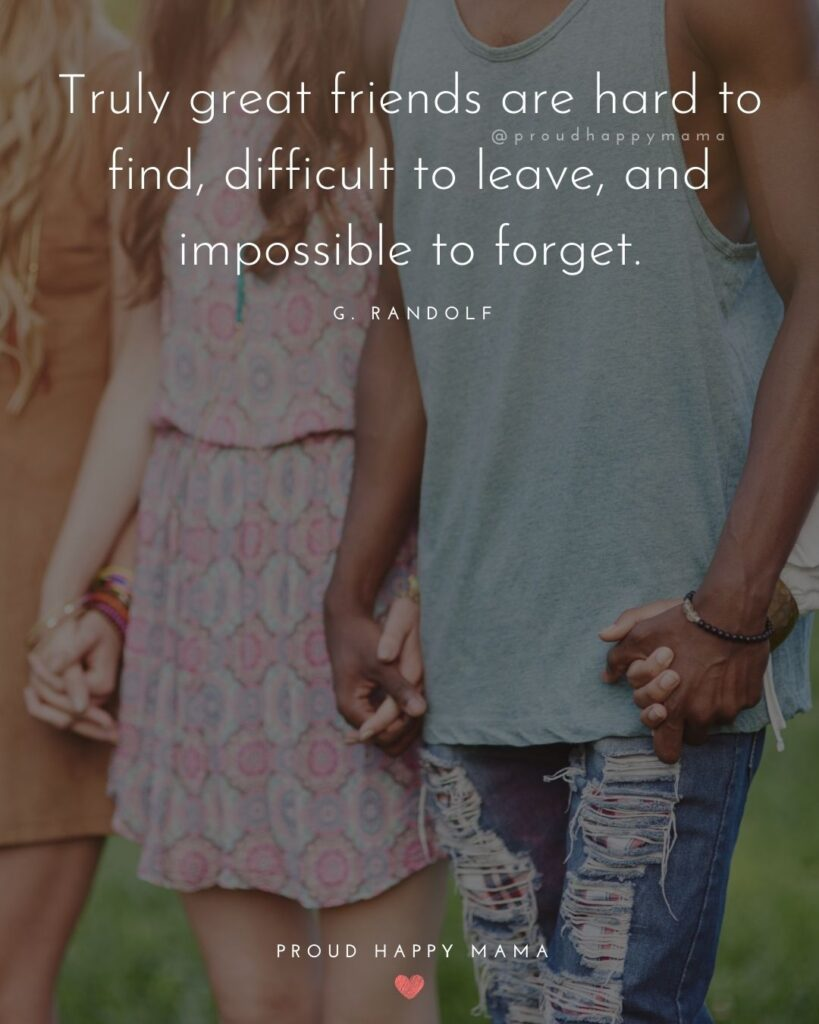 Friendship Quotes - Truly great friends are hard to find, difficult to leave, and impossible to forget.' – G. Randolf