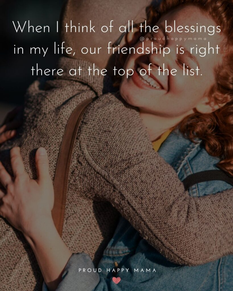 Friendship Quotes - When I think of all the blessings in my life, our friendship is right there at the top of the list.'