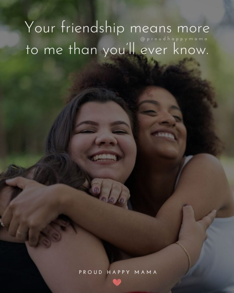 Friendship Quotes - Your friendship means more to me than you'll ever know.'