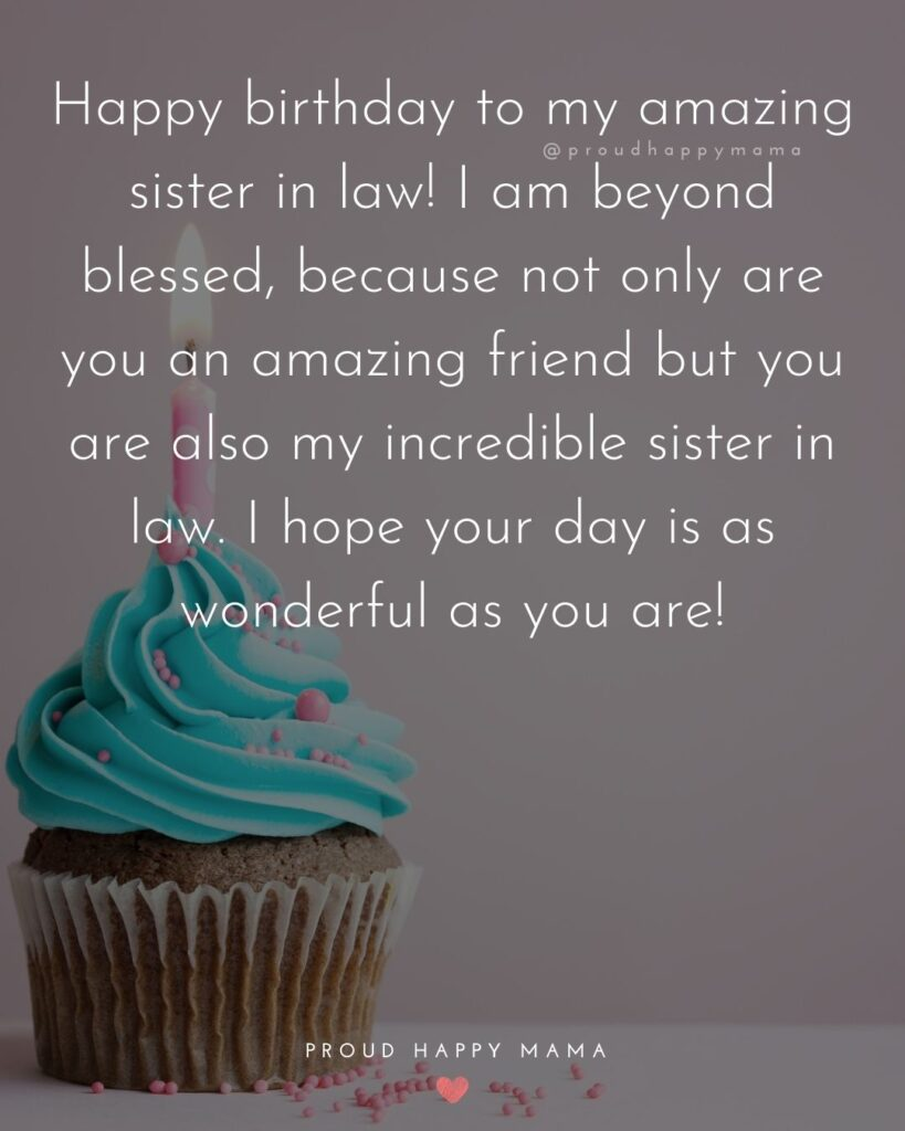 happy birthday sister in law quotes - Happy birthday to my amazing sister in law! I am beyond blessed, because not only are you an amazing friend but you are also my incredible sister in law. I hope your day is as wonderful as you are!