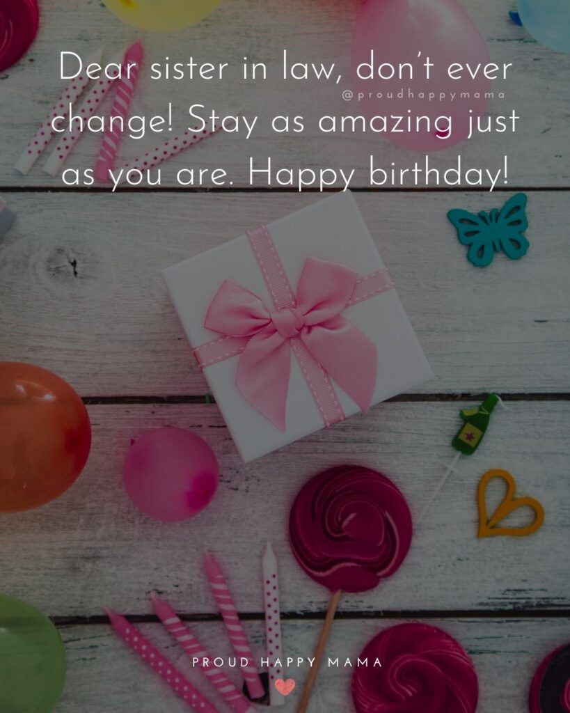 Happy Birthday Sister In Law Quotes - Dear sister in law, don't ever change! Stay as amazing just as you are. Happy birthday!