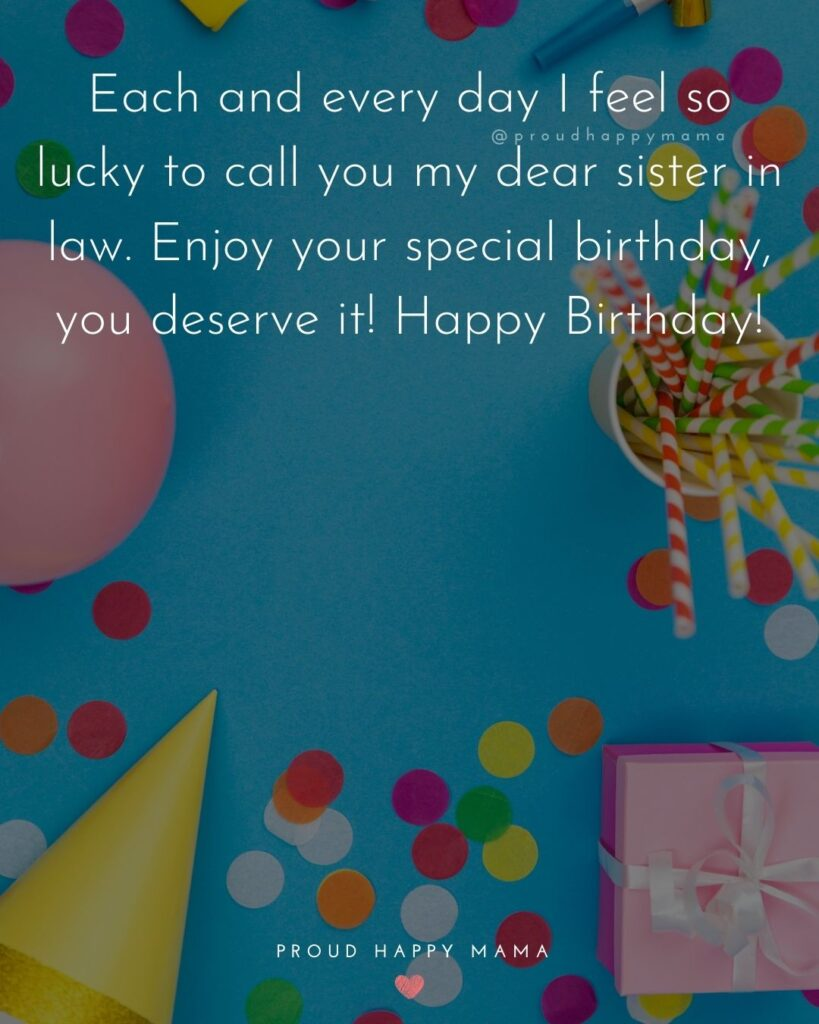 Happy Birthday Sister In Law Quotes - Each and every day I feel so lucky to call you my dear sister in law. Enjoy your special