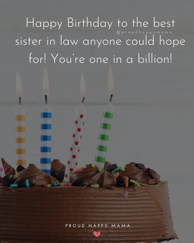 Happy Birthday Sister In Law Quotes - Happy Birthday to the best sister in law anyone could hope for! You're one in a billion!'
