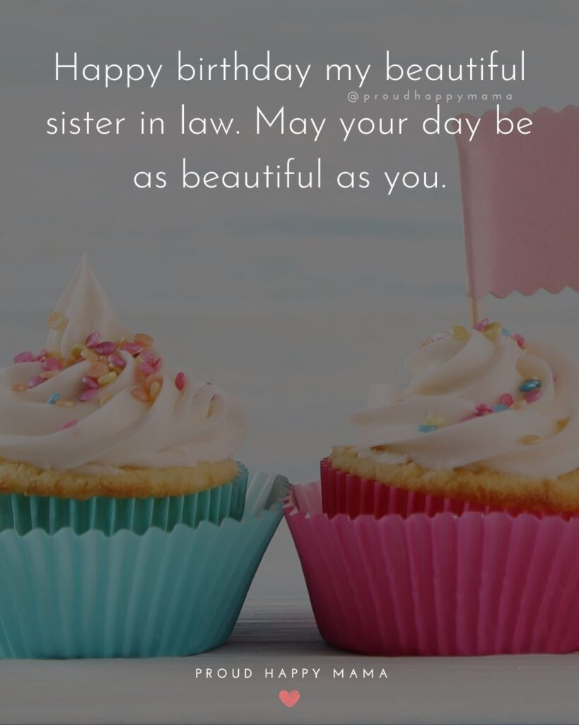 Happy Birthday Sister In Law Quotes - Happy birthday my beautiful sister in law. May your day be as beautiful as you.'