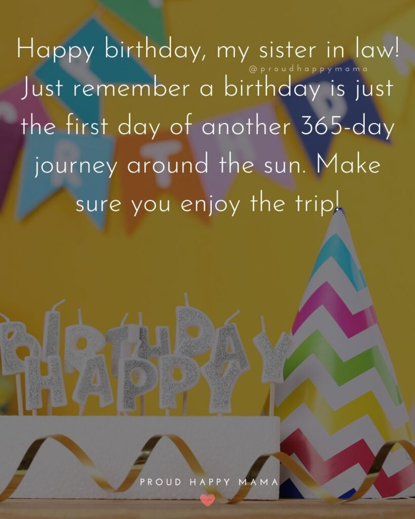 Happy Birthday Sister In Law Quotes - Happy birthday, my sister in law! Just remember a birthday is just the first day of another