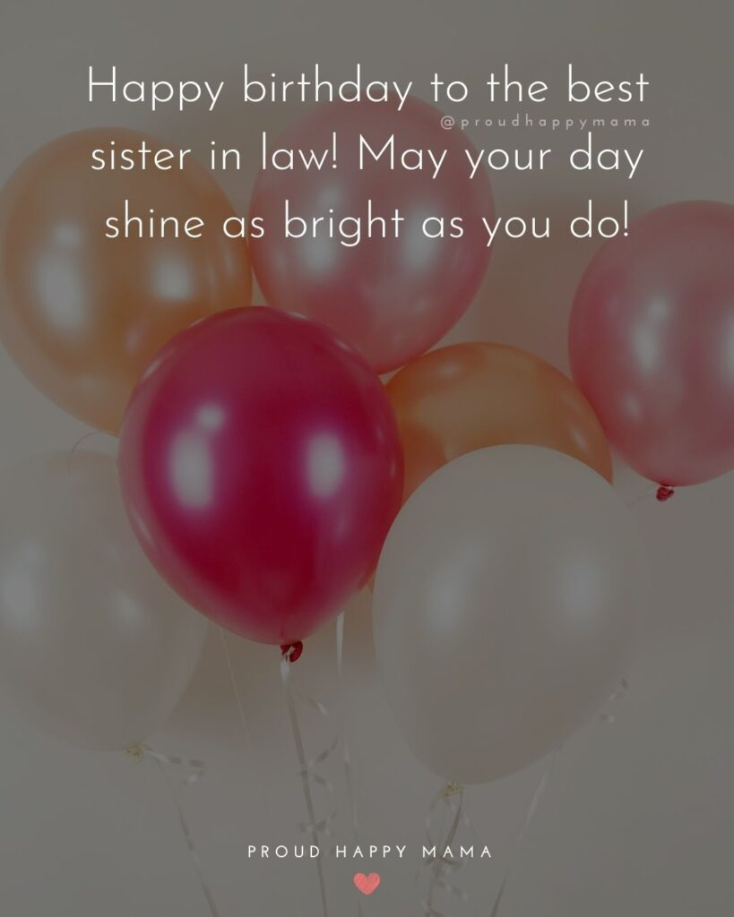 Happy Birthday Sister In Law Quotes - Happy birthday to the best sister in law! May your day shine as bright as you do!'