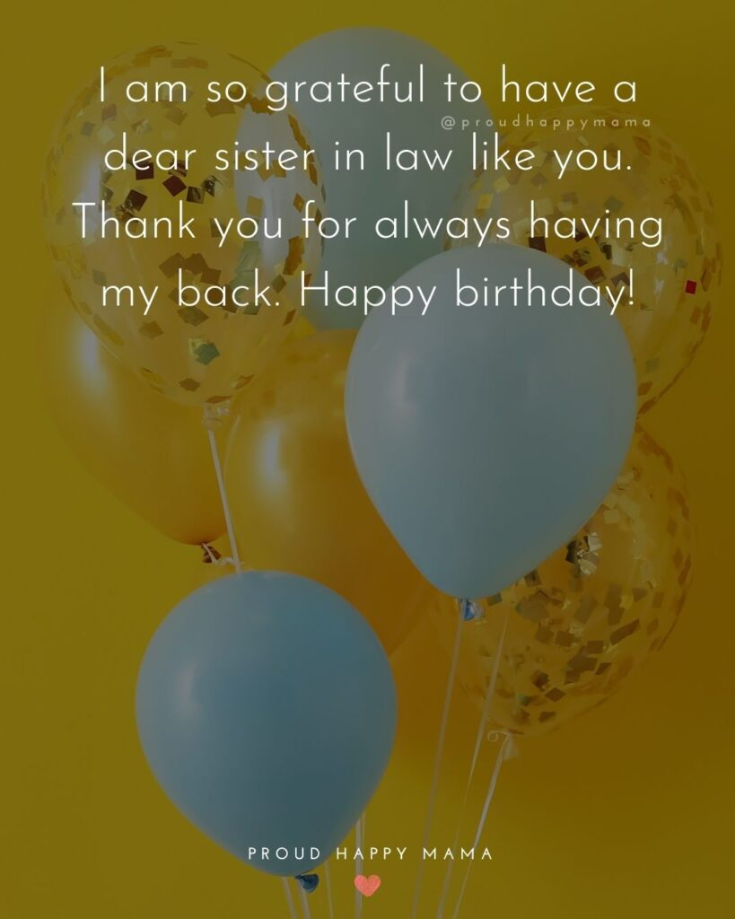 Happy Birthday Sister In Law Quotes - I am so grateful to have a dear sister in law like you. Thank you for always having my back.
