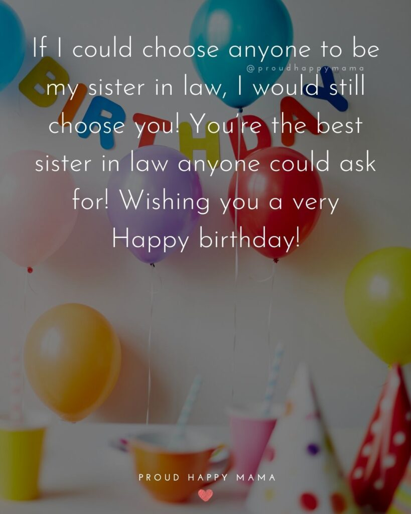 Happy Birthday Sister In Law Quotes - If I could choose anyone to be my sister in law, I would still choose you! You're the best